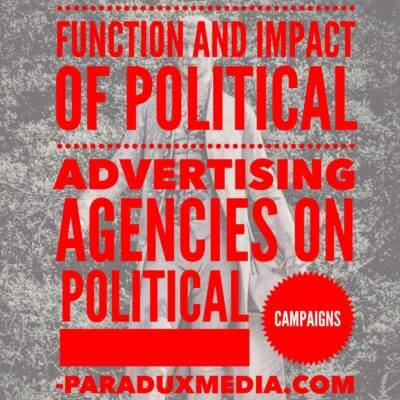 Function and impact of political advertising agencies on political campaigns